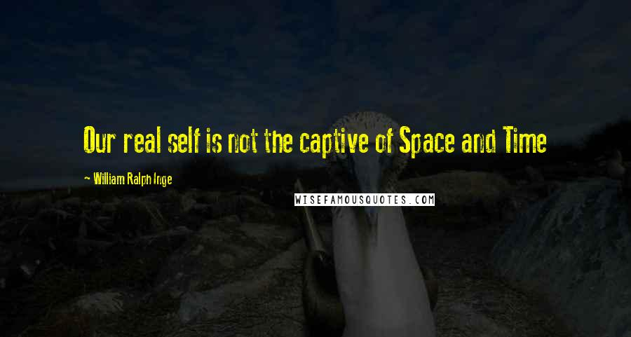 William Ralph Inge quotes: Our real self is not the captive of Space and Time