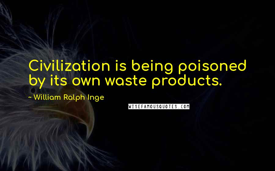 William Ralph Inge quotes: Civilization is being poisoned by its own waste products.