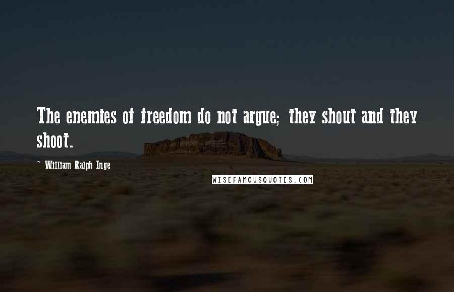 William Ralph Inge quotes: The enemies of freedom do not argue; they shout and they shoot.