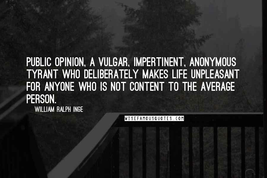 William Ralph Inge quotes: Public opinion, a vulgar, impertinent, anonymous tyrant who deliberately makes life unpleasant for anyone who is not content to the average person.