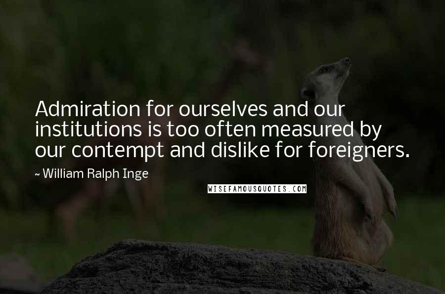 William Ralph Inge quotes: Admiration for ourselves and our institutions is too often measured by our contempt and dislike for foreigners.