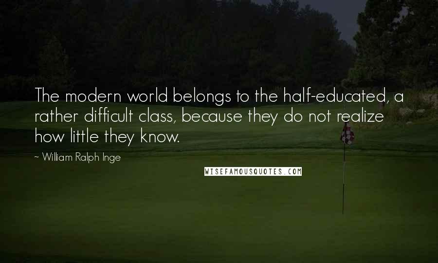 William Ralph Inge quotes: The modern world belongs to the half-educated, a rather difficult class, because they do not realize how little they know.