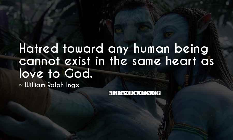 William Ralph Inge quotes: Hatred toward any human being cannot exist in the same heart as love to God.