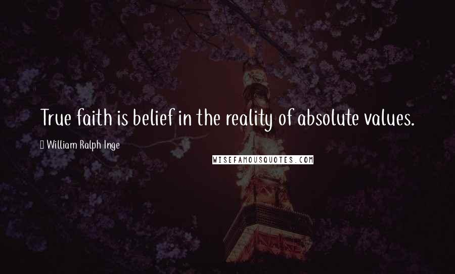 William Ralph Inge quotes: True faith is belief in the reality of absolute values.