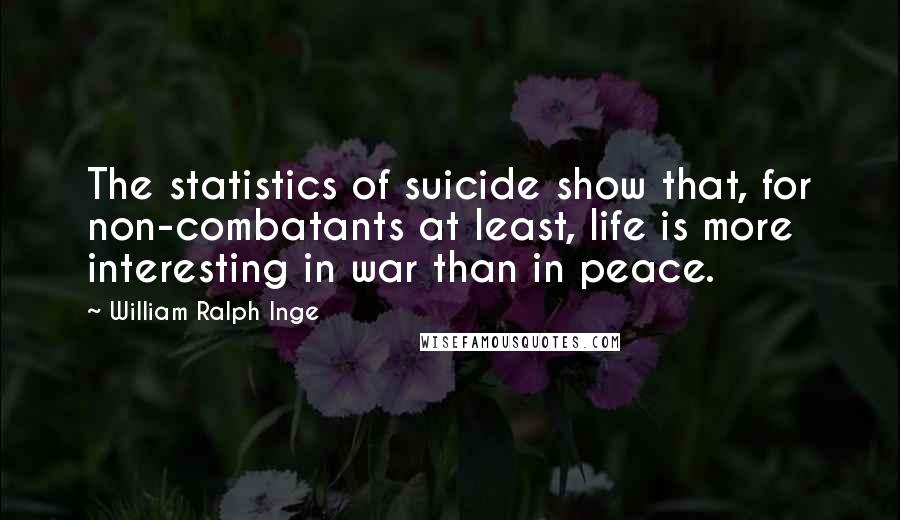 William Ralph Inge quotes: The statistics of suicide show that, for non-combatants at least, life is more interesting in war than in peace.