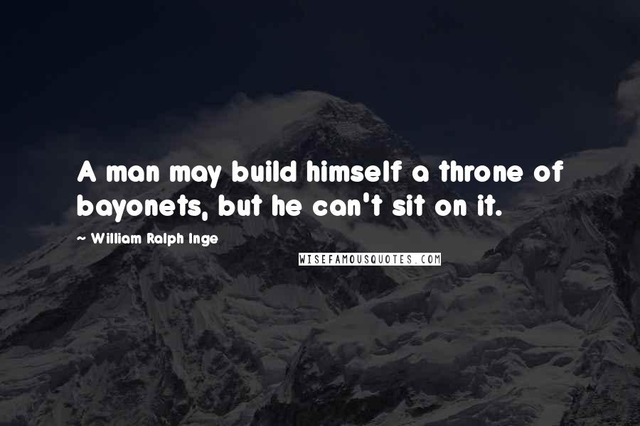 William Ralph Inge quotes: A man may build himself a throne of bayonets, but he can't sit on it.