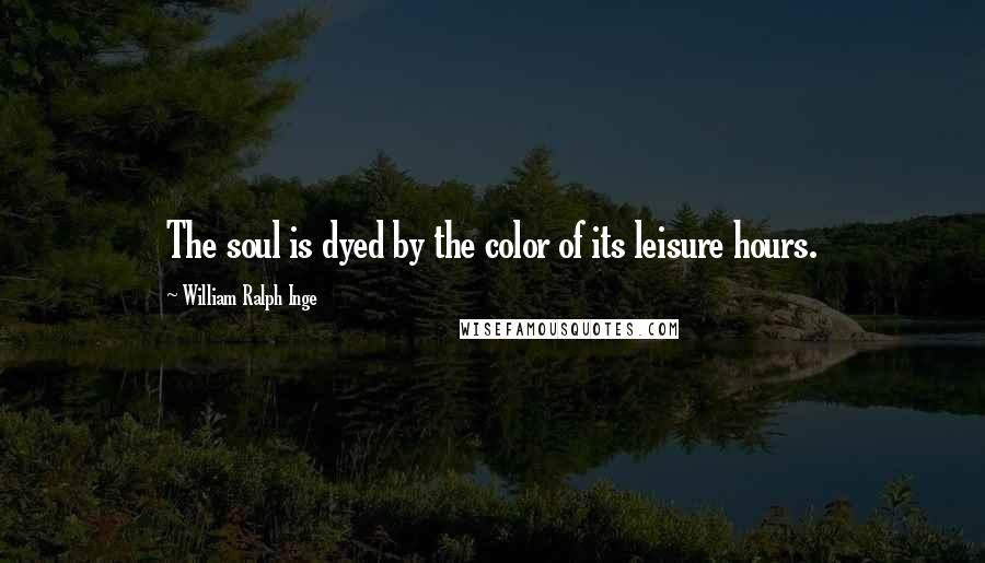William Ralph Inge quotes: The soul is dyed by the color of its leisure hours.