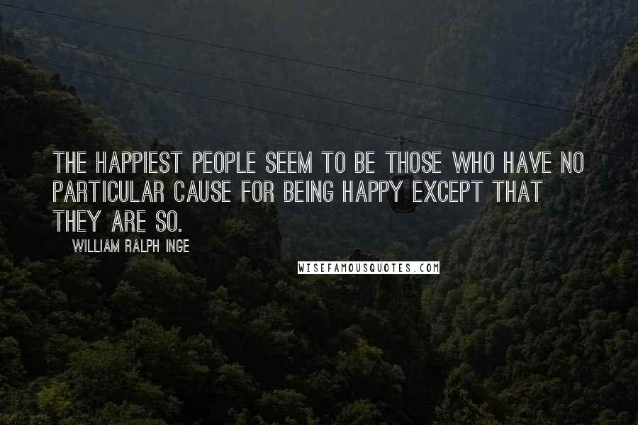 William Ralph Inge quotes: The happiest people seem to be those who have no particular cause for being happy except that they are so.