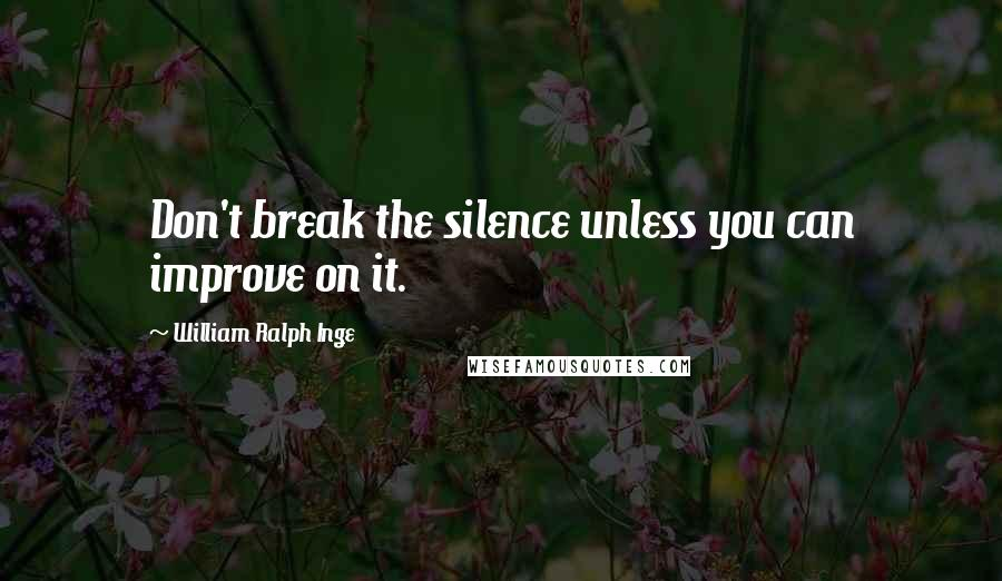 William Ralph Inge quotes: Don't break the silence unless you can improve on it.