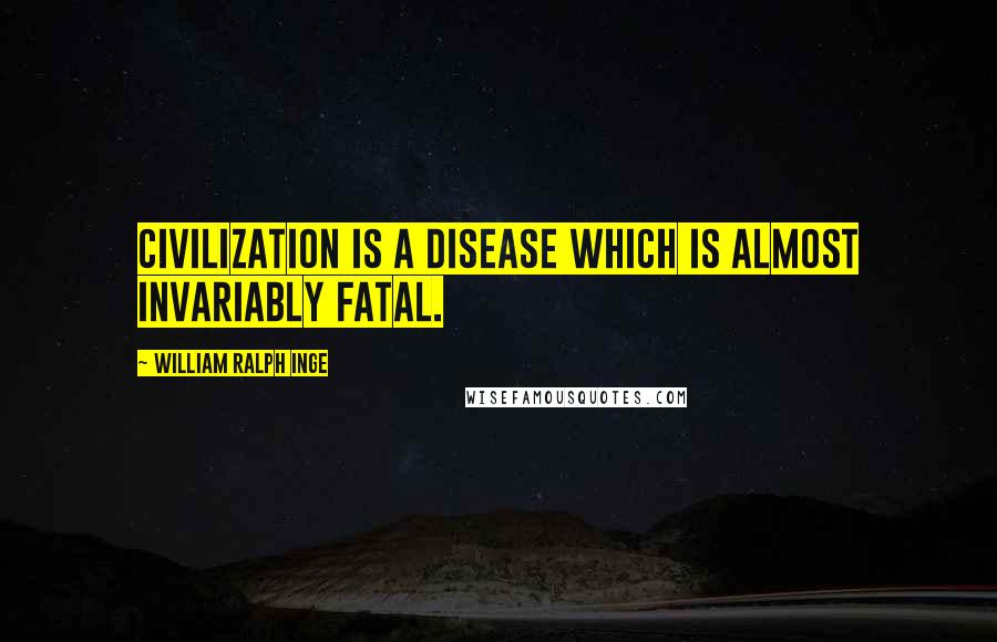 William Ralph Inge quotes: Civilization is a disease which is almost invariably fatal.