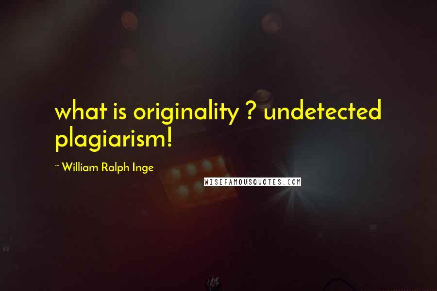 William Ralph Inge quotes: what is originality ? undetected plagiarism!