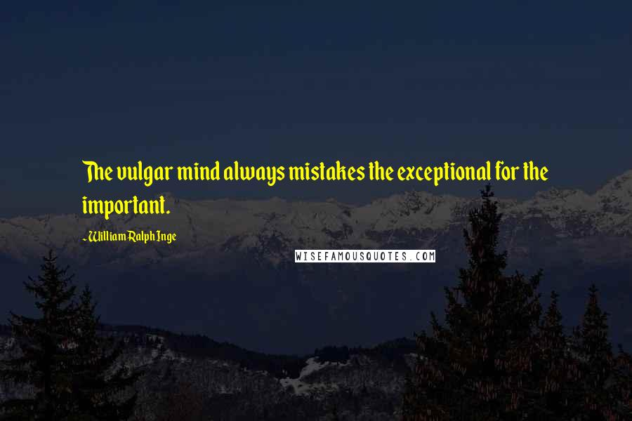 William Ralph Inge quotes: The vulgar mind always mistakes the exceptional for the important.
