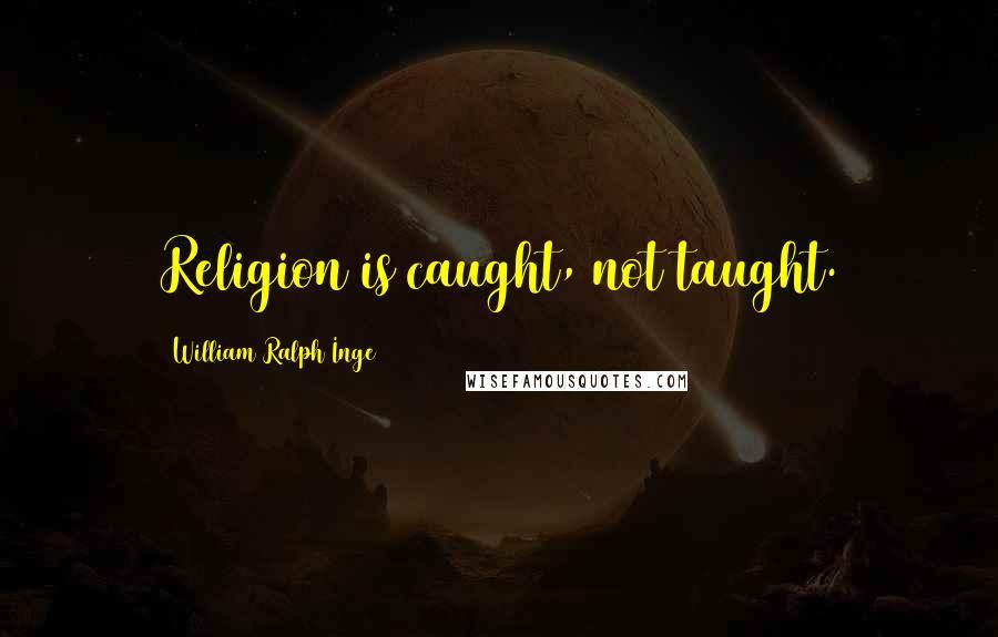William Ralph Inge quotes: Religion is caught, not taught.