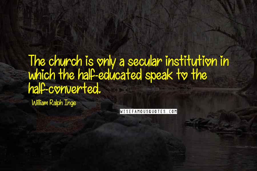 William Ralph Inge quotes: The church is only a secular institution in which the half-educated speak to the half-converted.
