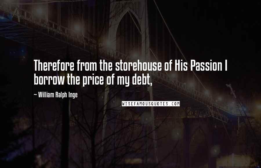 William Ralph Inge quotes: Therefore from the storehouse of His Passion I borrow the price of my debt,