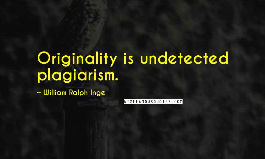 William Ralph Inge quotes: Originality is undetected plagiarism.