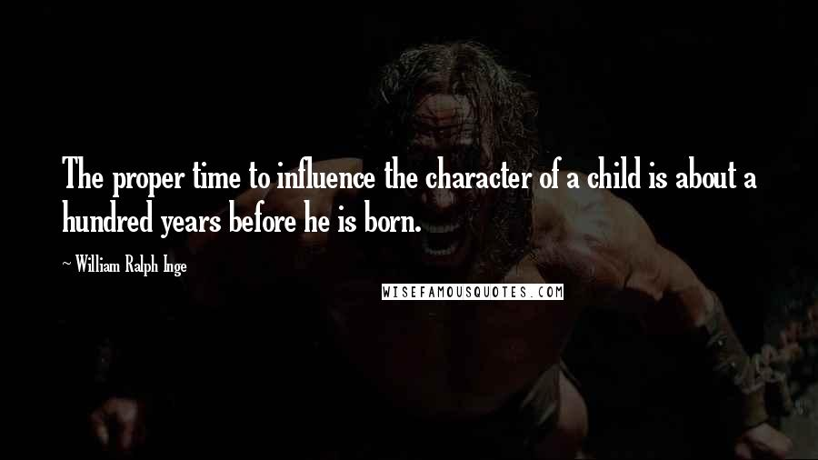 William Ralph Inge quotes: The proper time to influence the character of a child is about a hundred years before he is born.