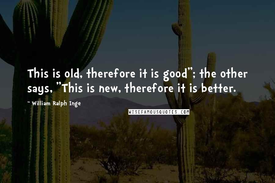 """William Ralph Inge quotes: This is old, therefore it is good""""; the other says, """"This is new, therefore it is better."""