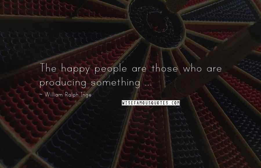 William Ralph Inge quotes: The happy people are those who are producing something ...
