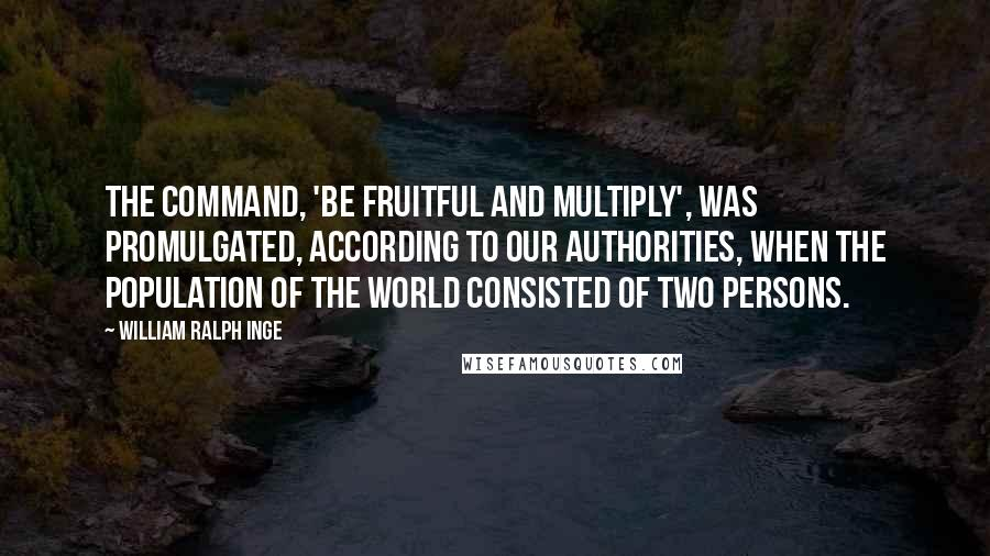 William Ralph Inge quotes: The command, 'Be fruitful and multiply', was promulgated, according to our authorities, when the population of the world consisted of two persons.