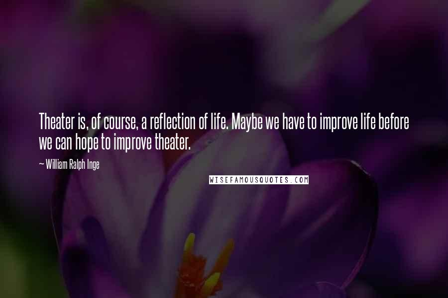 William Ralph Inge quotes: Theater is, of course, a reflection of life. Maybe we have to improve life before we can hope to improve theater.