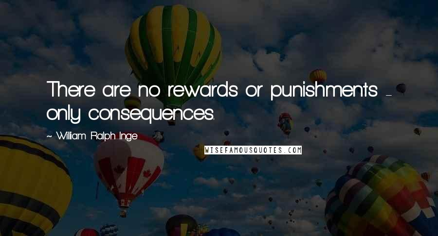 William Ralph Inge quotes: There are no rewards or punishments - only consequences.