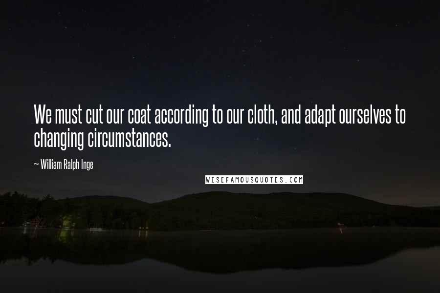 William Ralph Inge quotes: We must cut our coat according to our cloth, and adapt ourselves to changing circumstances.