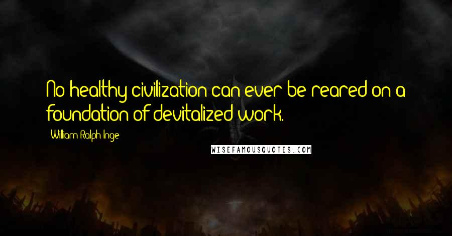 William Ralph Inge quotes: No healthy civilization can ever be reared on a foundation of devitalized work.
