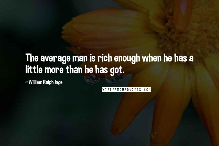 William Ralph Inge quotes: The average man is rich enough when he has a little more than he has got.