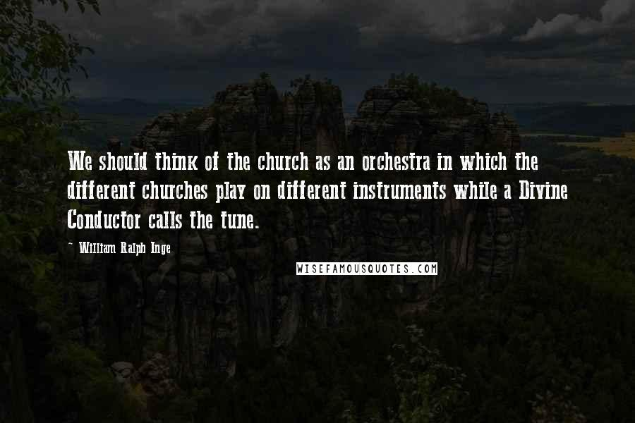 William Ralph Inge quotes: We should think of the church as an orchestra in which the different churches play on different instruments while a Divine Conductor calls the tune.