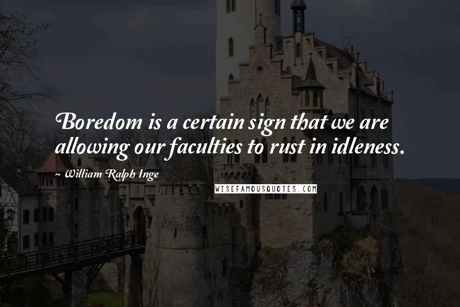 William Ralph Inge quotes: Boredom is a certain sign that we are allowing our faculties to rust in idleness.