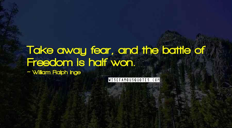William Ralph Inge quotes: Take away fear, and the battle of Freedom is half won.