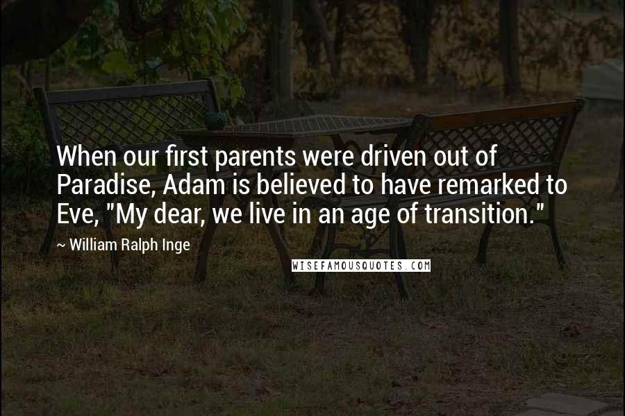 """William Ralph Inge quotes: When our first parents were driven out of Paradise, Adam is believed to have remarked to Eve, """"My dear, we live in an age of transition."""""""