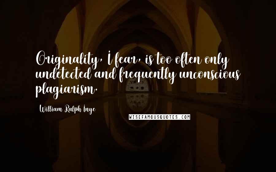 William Ralph Inge quotes: Originality, I fear, is too often only undetected and frequently unconscious plagiarism.