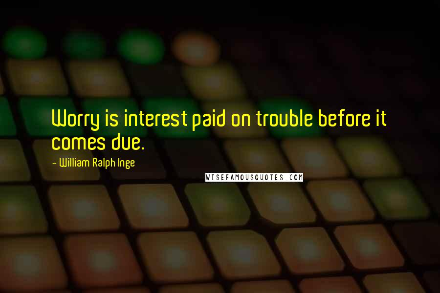 William Ralph Inge quotes: Worry is interest paid on trouble before it comes due.