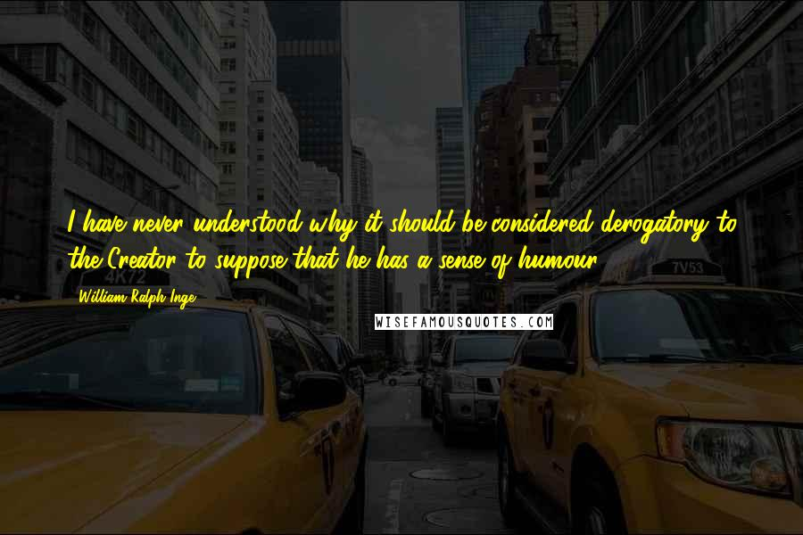William Ralph Inge quotes: I have never understood why it should be considered derogatory to the Creator to suppose that he has a sense of humour.