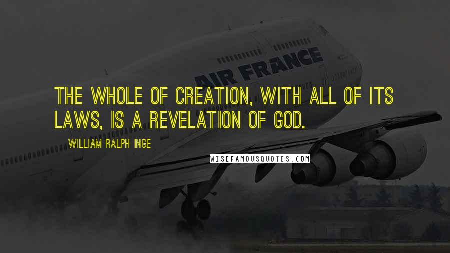 William Ralph Inge quotes: The whole of creation, with all of its laws, is a revelation of God.