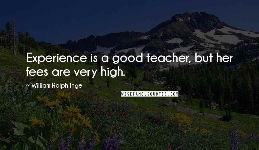 William Ralph Inge quotes: Experience is a good teacher, but her fees are very high.