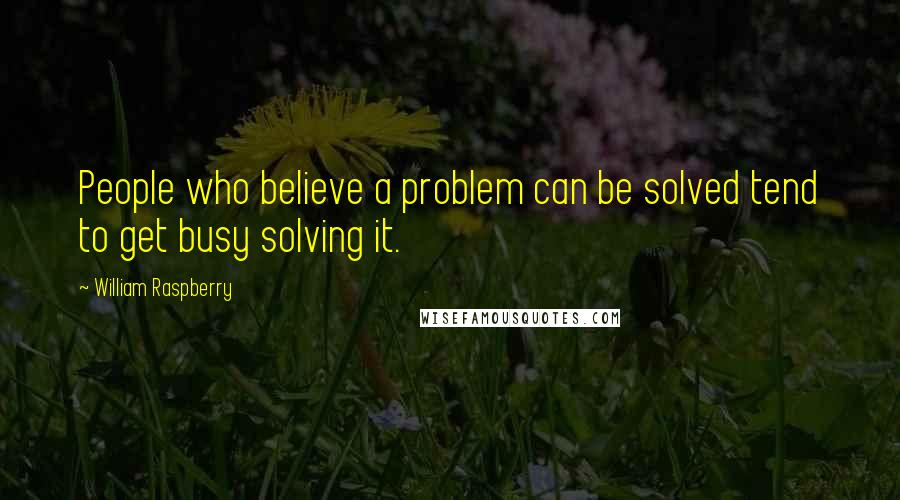 William Raspberry quotes: People who believe a problem can be solved tend to get busy solving it.