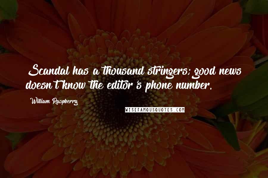 William Raspberry quotes: Scandal has a thousand stringers; good news doesn't know the editor's phone number.