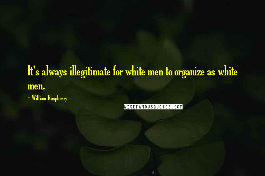 William Raspberry quotes: It's always illegitimate for white men to organize as white men.