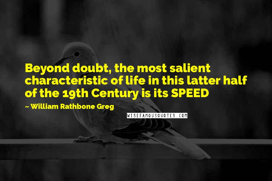 William Rathbone Greg quotes: Beyond doubt, the most salient characteristic of life in this latter half of the 19th Century is its SPEED