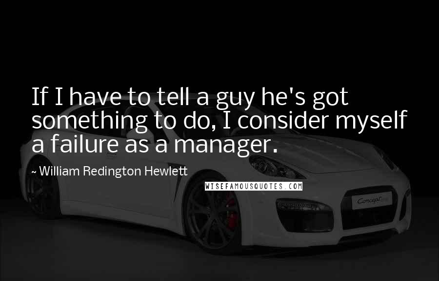 William Redington Hewlett quotes: If I have to tell a guy he's got something to do, I consider myself a failure as a manager.