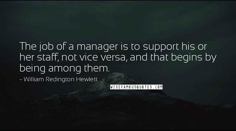 William Redington Hewlett quotes: The job of a manager is to support his or her staff, not vice versa, and that begins by being among them.