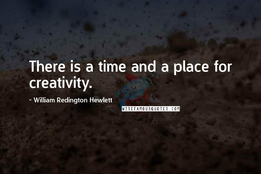 William Redington Hewlett quotes: There is a time and a place for creativity.