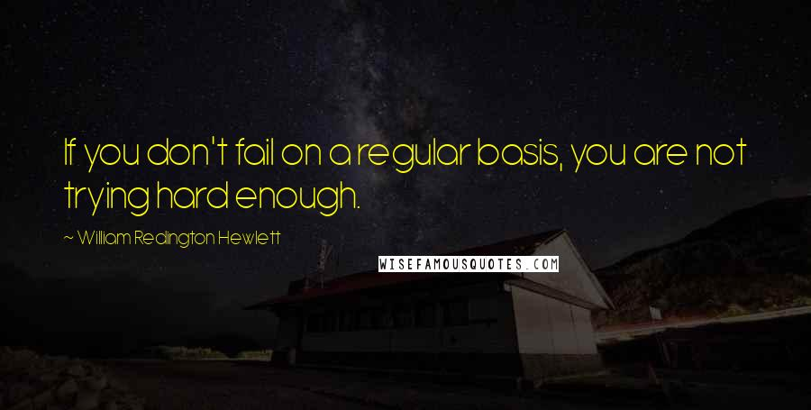 William Redington Hewlett quotes: If you don't fail on a regular basis, you are not trying hard enough.
