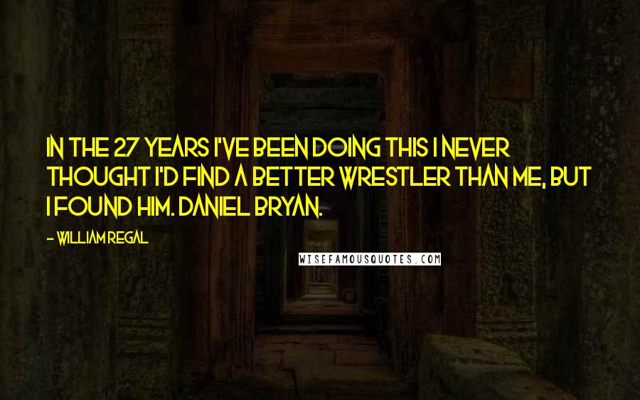 William Regal quotes: In the 27 years I've been doing this I never thought I'd find a better wrestler than me, but I found him. Daniel Bryan.