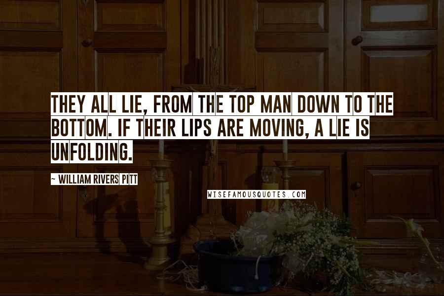 William Rivers Pitt quotes: They all lie, from the top man down to the bottom. If their lips are moving, a lie is unfolding.