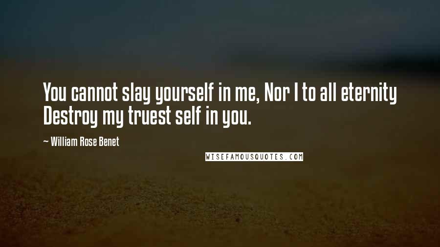 William Rose Benet quotes: You cannot slay yourself in me, Nor I to all eternity Destroy my truest self in you.