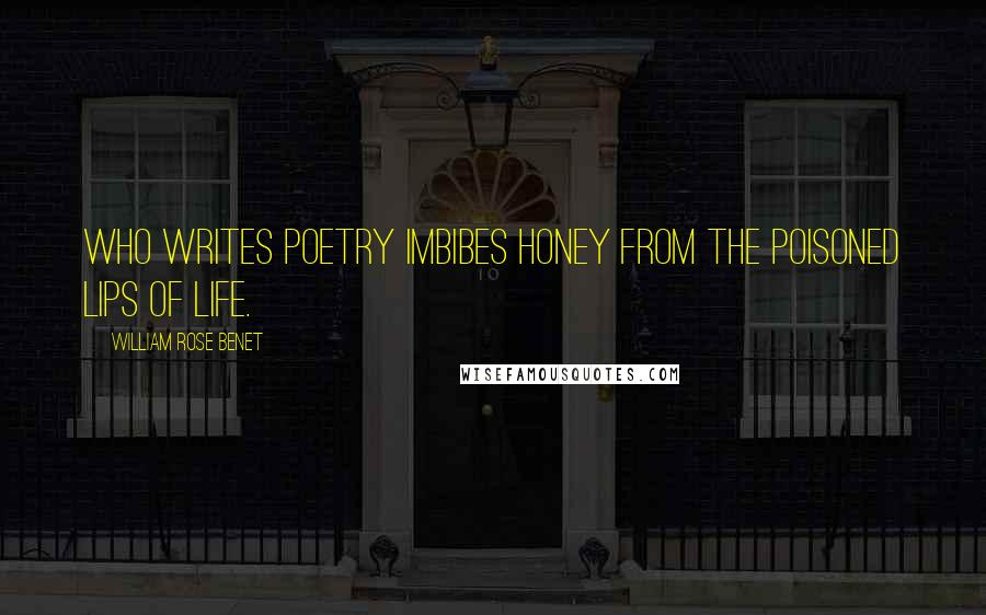 William Rose Benet quotes: Who writes poetry imbibes honey from the poisoned lips of life.